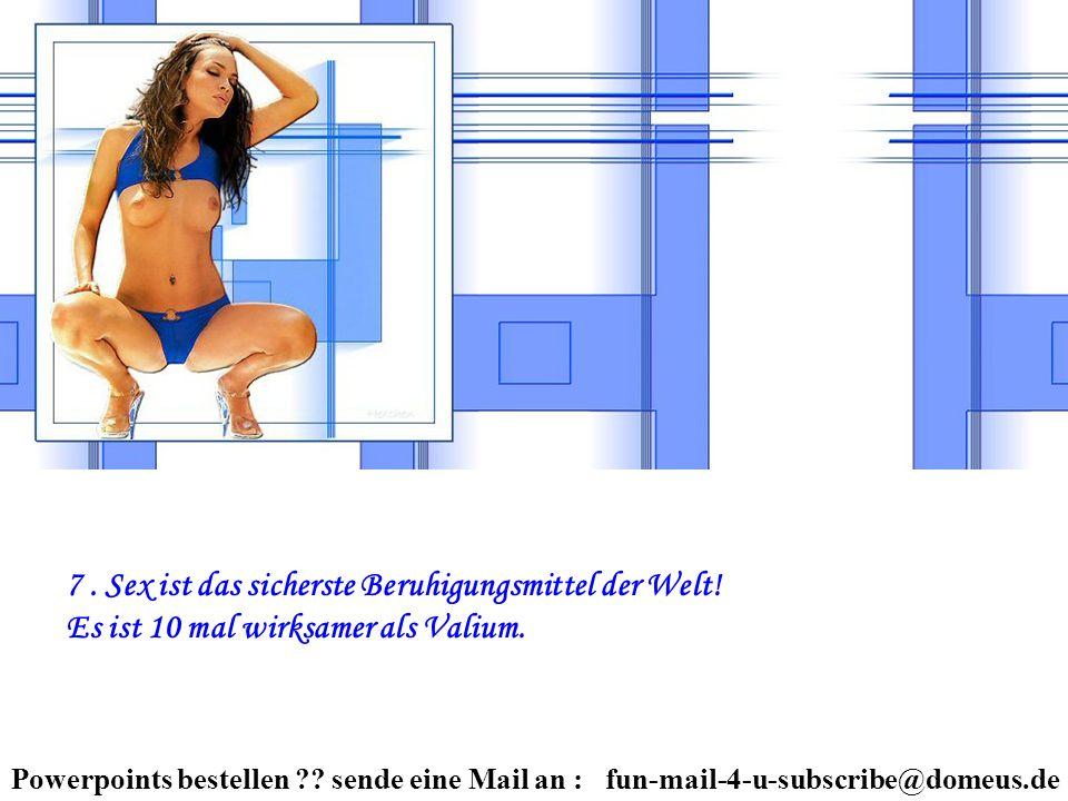 Powerpoints bestellen ?? sende eine Mail an : fun-mail-4-u-subscribe@domeus.de 7. Sex ist das sicherste Beruhigungsmittel der Welt! Es ist 10 mal wirk