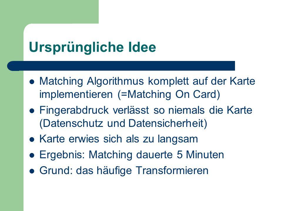 Ursprüngliche Idee Matching Algorithmus komplett auf der Karte implementieren (=Matching On Card) Fingerabdruck verlässt so niemals die Karte (Datensc