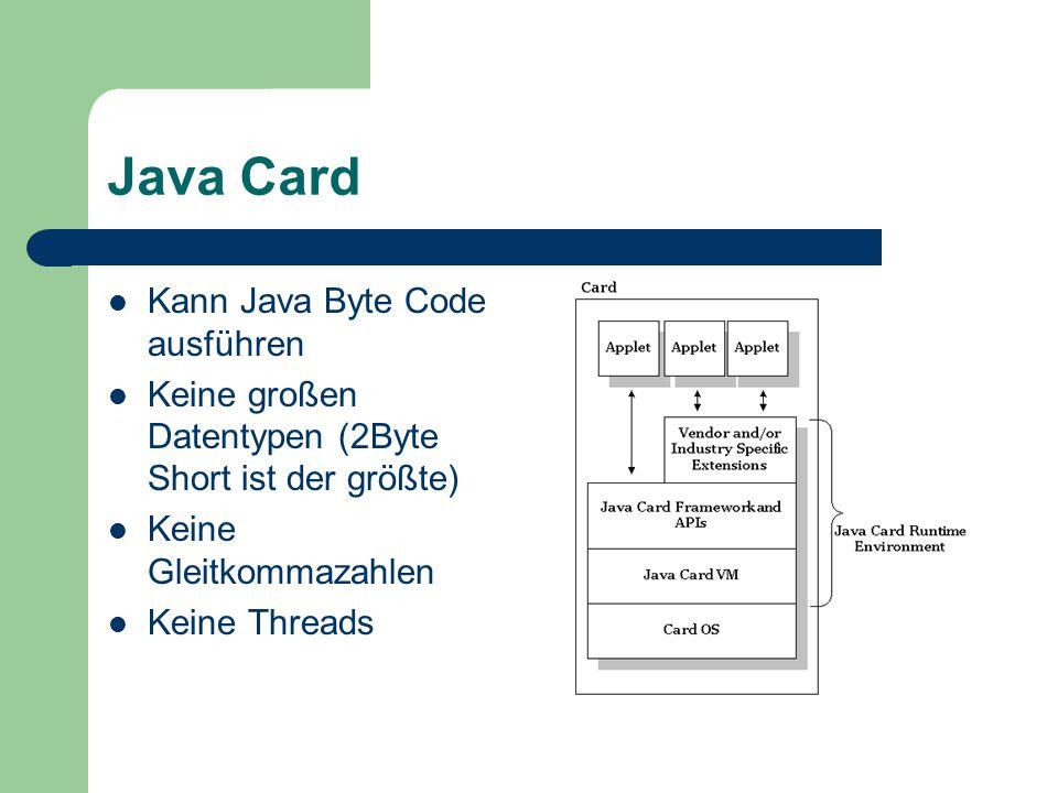 Java Card Kann Java Byte Code ausführen Keine großen Datentypen (2Byte Short ist der größte) Keine Gleitkommazahlen Keine Threads