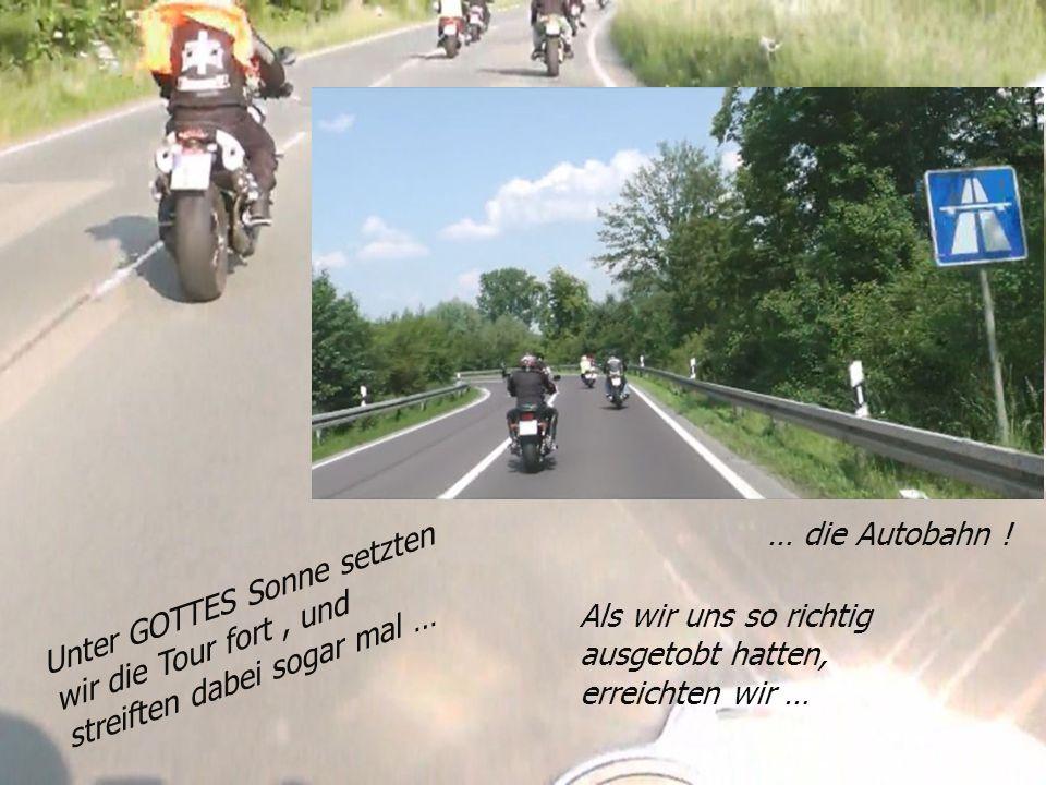 Unter GOTTES Sonne setzten wir die Tour fort, und streiften dabei sogar mal … … die Autobahn .