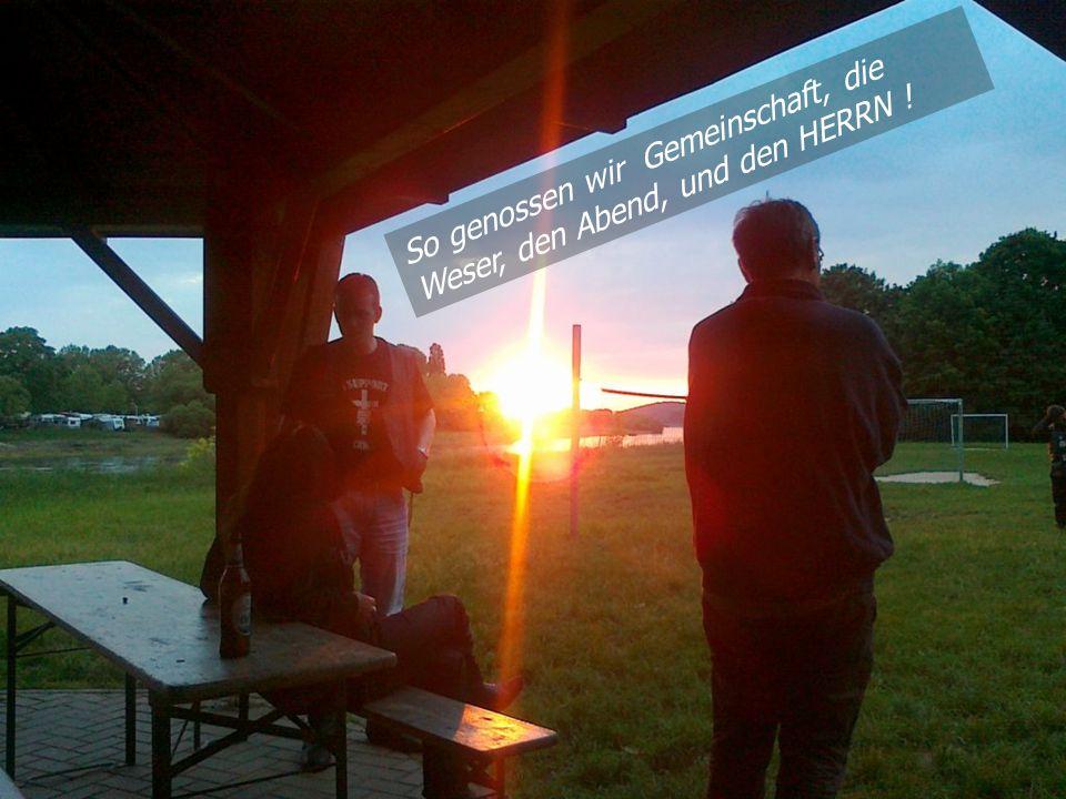 So genossen wir Gemeinschaft, die Weser, den Abend, und den HERRN !
