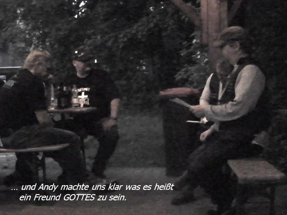 … und Andy machte uns klar was es heißt ein Freund GOTTES zu sein.