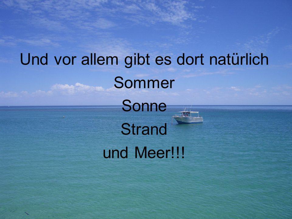 Und vor allem gibt es dort natürlich Sommer Sonne Strand und Meer!!!