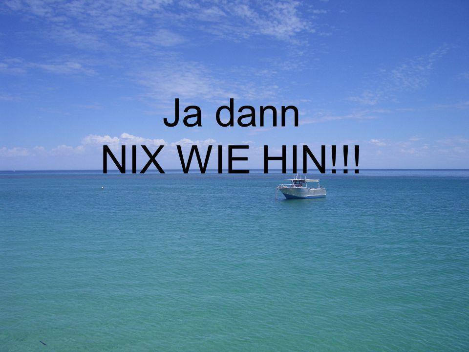 Ja dann NIX WIE HIN!!!
