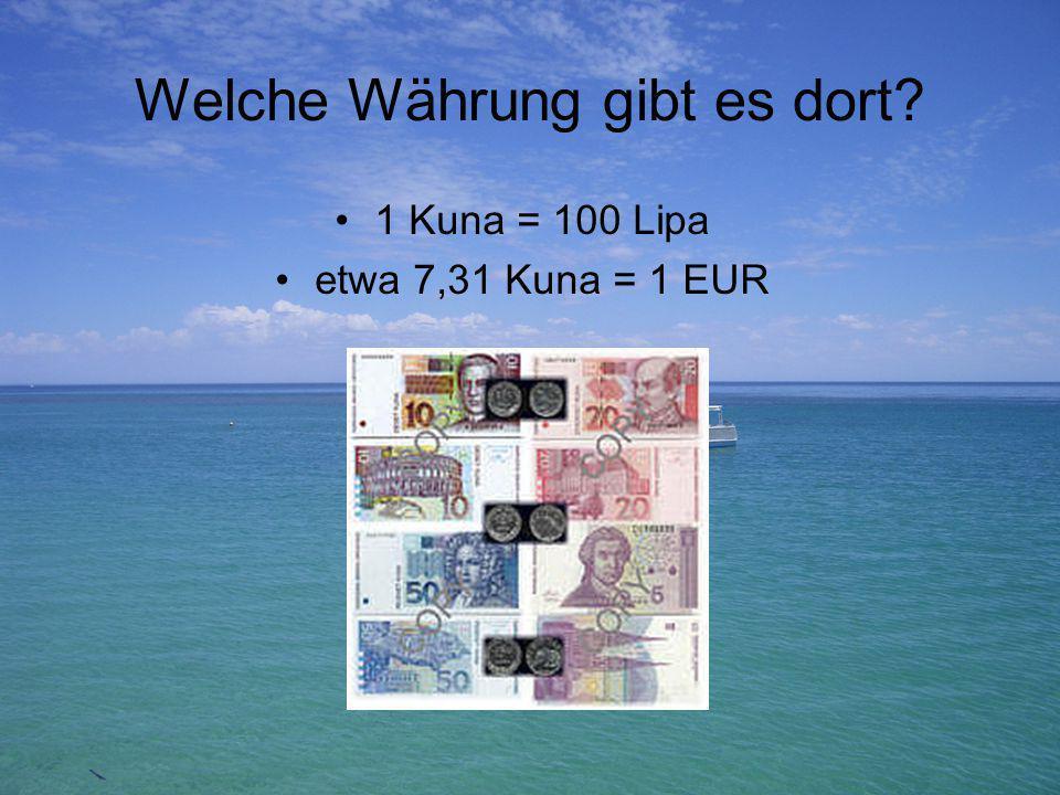 Welche Währung gibt es dort? 1 Kuna = 100 Lipa etwa 7,31 Kuna = 1 EUR