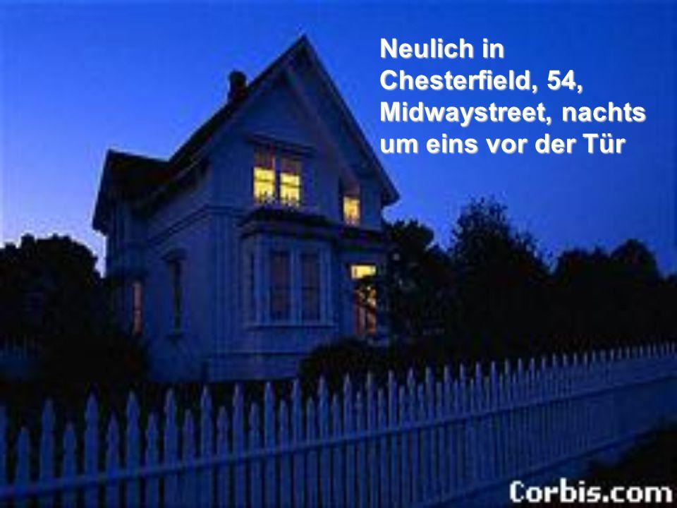 Neulich in Chesterfield, 54, Midwaystreet, nachts um eins vor der Tür