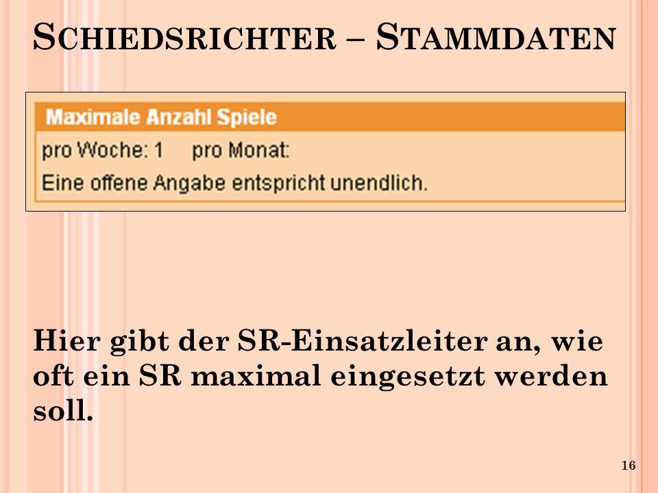 16 S CHIEDSRICHTER – S TAMMDATEN Hier gibt der SR-Einsatzleiter an, wie oft ein SR maximal eingesetzt werden soll.