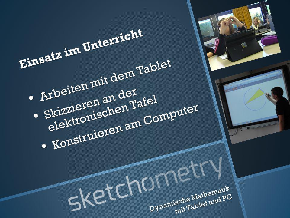 Einsatz im Unterricht Arbeiten mit dem Tablet Arbeiten mit dem Tablet Skizzieren an der elektronischen Tafel Skizzieren an der elektronischen Tafel Konstruieren am Computer Konstruieren am Computer Dynamische Mathematik mit Tablet und PC