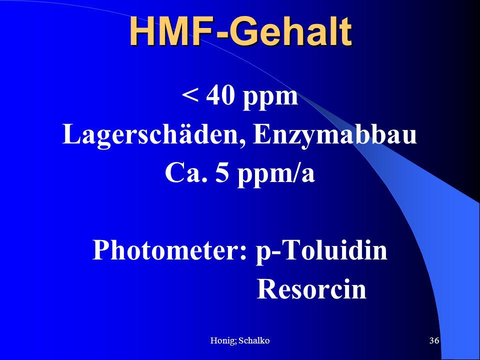 Honig; Schalko36HMF-Gehalt < 40 ppm Lagerschäden, Enzymabbau Ca. 5 ppm/a Photometer: p-Toluidin Resorcin