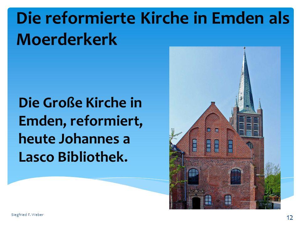 Die reformierte Kirche in Emden als Moerderkerk Siegfried F. Weber 12 Die Große Kirche in Emden, reformiert, heute Johannes a Lasco Bibliothek.