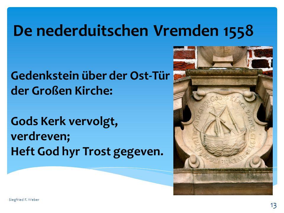 De nederduitschen Vremden 1558 Siegfried F. Weber 13 Gedenkstein über der Ost-Tür der Großen Kirche: Gods Kerk vervolgt, verdreven; Heft God hyr Trost