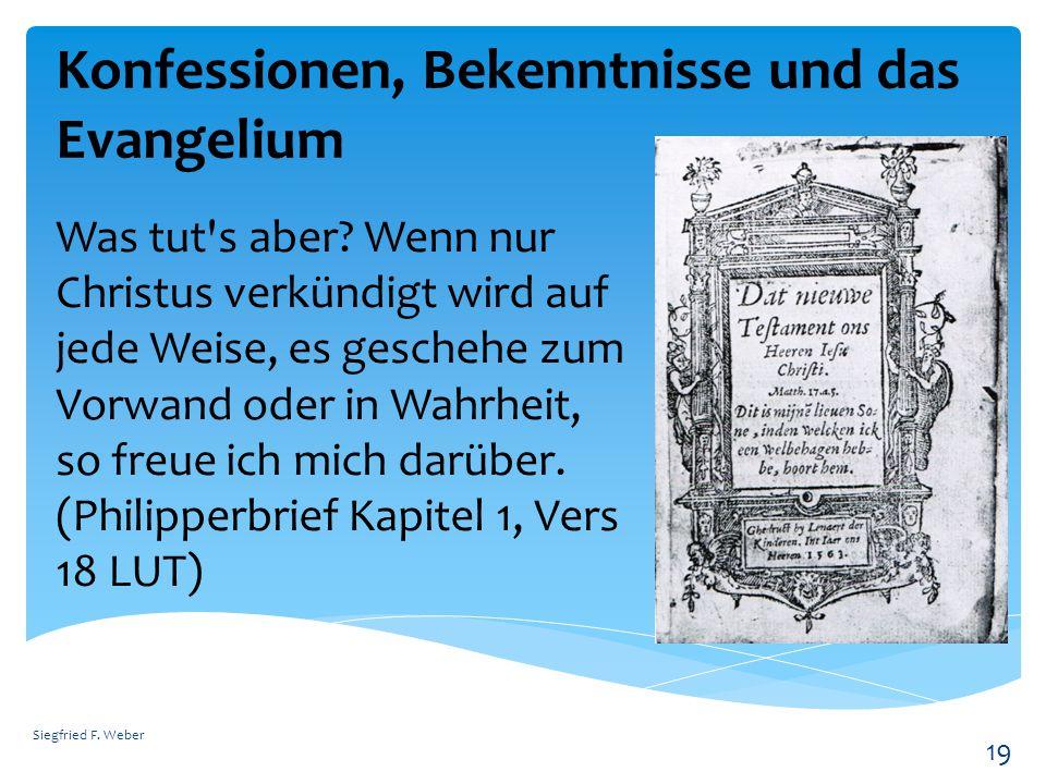 Konfessionen, Bekenntnisse und das Evangelium Siegfried F. Weber 19 Was tut's aber? Wenn nur Christus verkündigt wird auf jede Weise, es geschehe zum