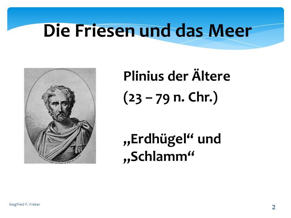 Siegfried F. Weber 2 Die Friesen und das Meer Plinius der Ältere (23 – 79 n. Chr.) Erdhügel und Schlamm