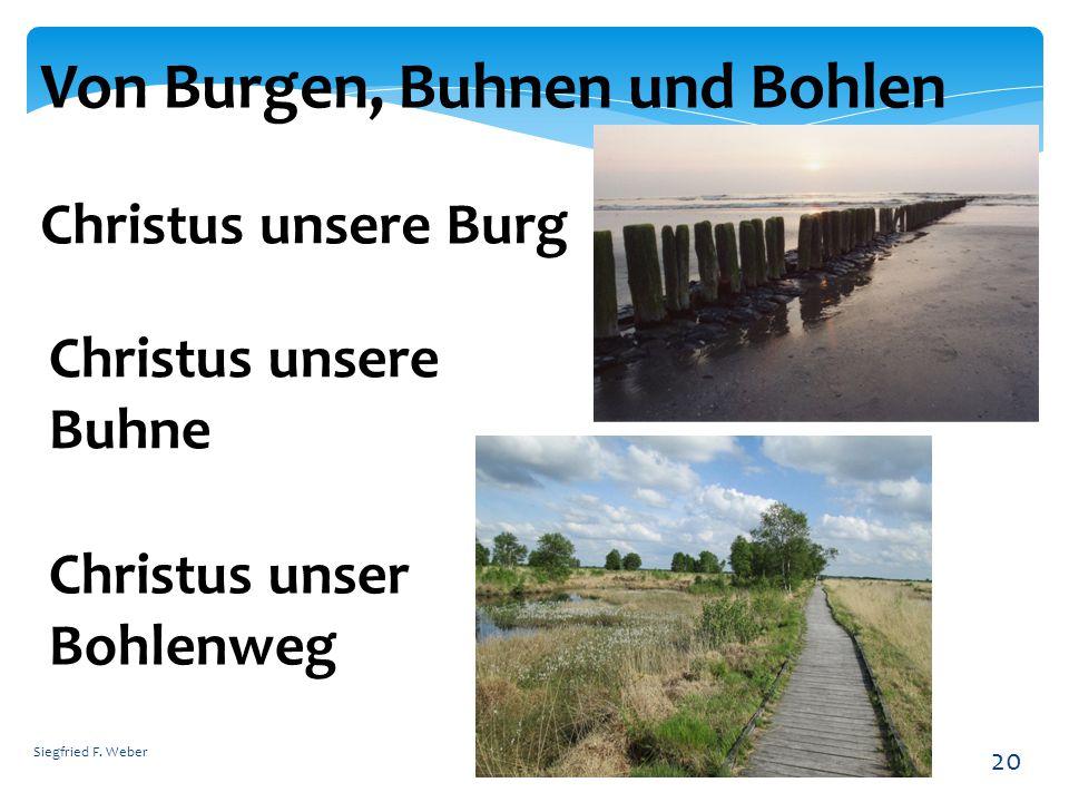 Siegfried F. Weber 20 Von Burgen, Buhnen und Bohlen Christus unsere Burg Christus unsere Buhne Christus unser Bohlenweg