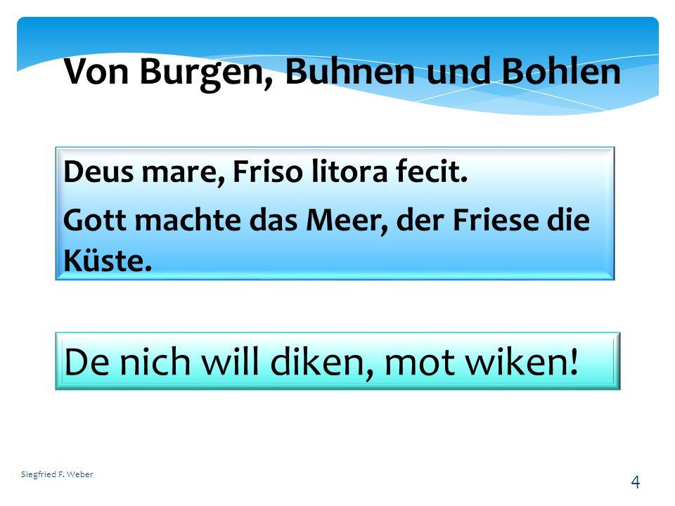 Siegfried F. Weber 4 Von Burgen, Buhnen und Bohlen Deus mare, Friso litora fecit. Gott machte das Meer, der Friese die Küste. De nich will diken, mot