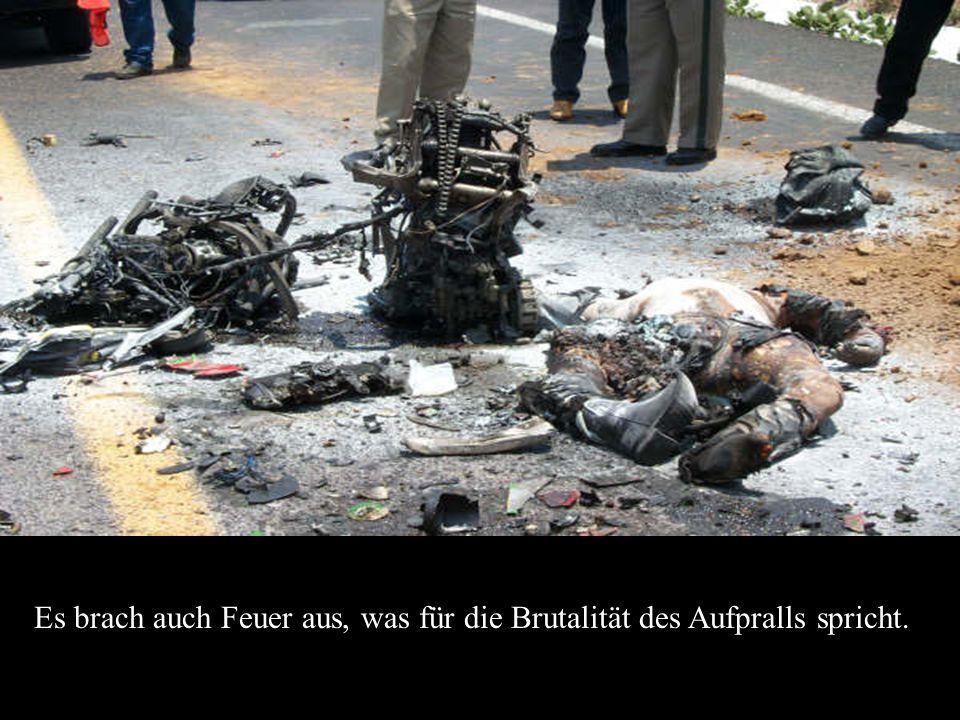 Es brach auch Feuer aus, was für die Brutalität des Aufpralls spricht.