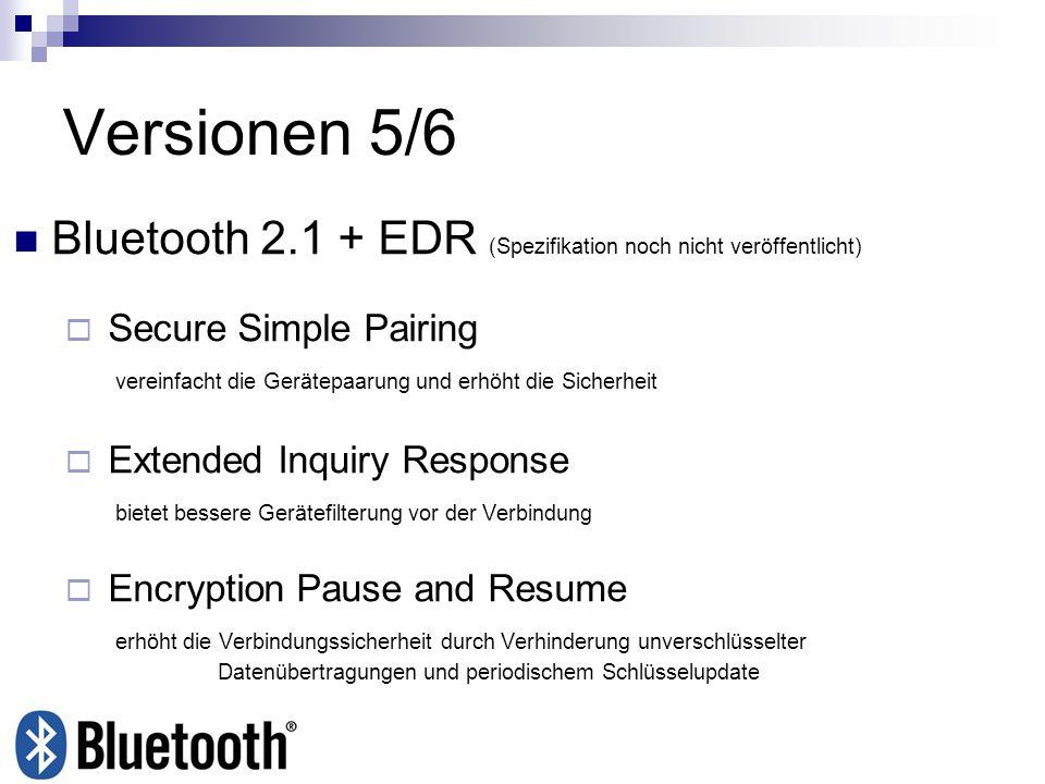 Versionen 5/6 Bluetooth 2.1 + EDR (Spezifikation noch nicht veröffentlicht) Secure Simple Pairing vereinfacht die Gerätepaarung und erhöht die Sicherh