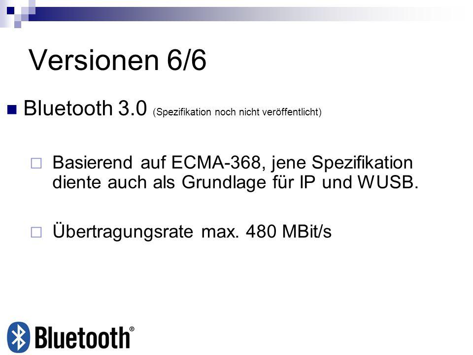 Versionen 6/6 Bluetooth 3.0 (Spezifikation noch nicht veröffentlicht) Basierend auf ECMA-368, jene Spezifikation diente auch als Grundlage für IP und