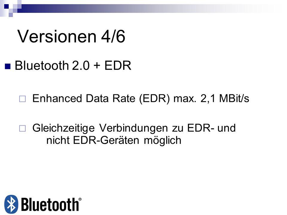 Versionen 4/6 Bluetooth 2.0 + EDR Enhanced Data Rate (EDR) max. 2,1 MBit/s Gleichzeitige Verbindungen zu EDR- und nicht EDR-Geräten möglich