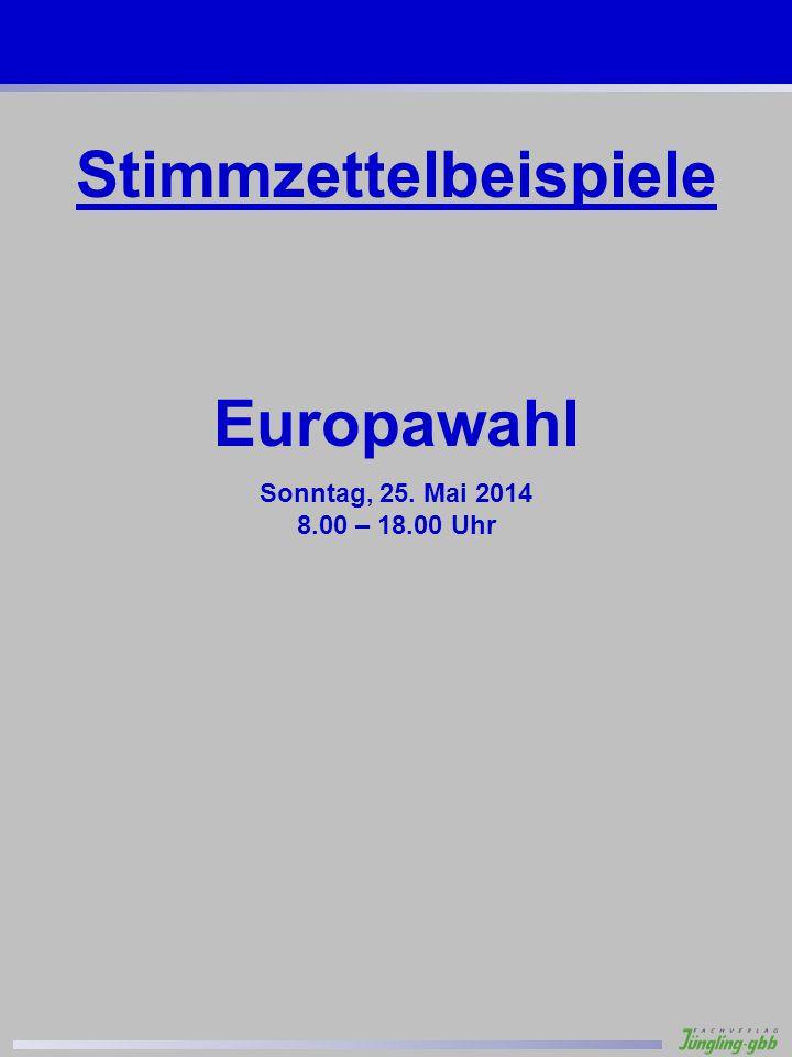 Stimmzettelbeispiele Europawahl Sonntag, 25. Mai 2014 8.00 – 18.00 Uhr