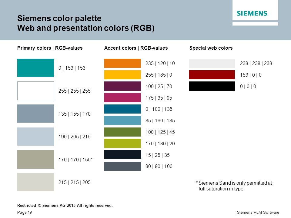 Restricted © Siemens AG 2013 All rights reserved. Page 19Siemens PLM Software Siemens color palette Web and presentation colors (RGB) Primary colors |