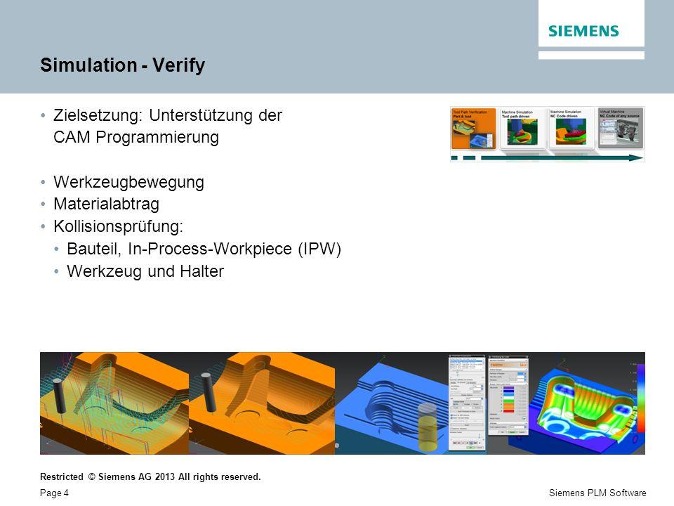 Restricted © Siemens AG 2013 All rights reserved. Page 4Siemens PLM Software Simulation - Verify Zielsetzung: Unterstützung der CAM Programmierung Wer