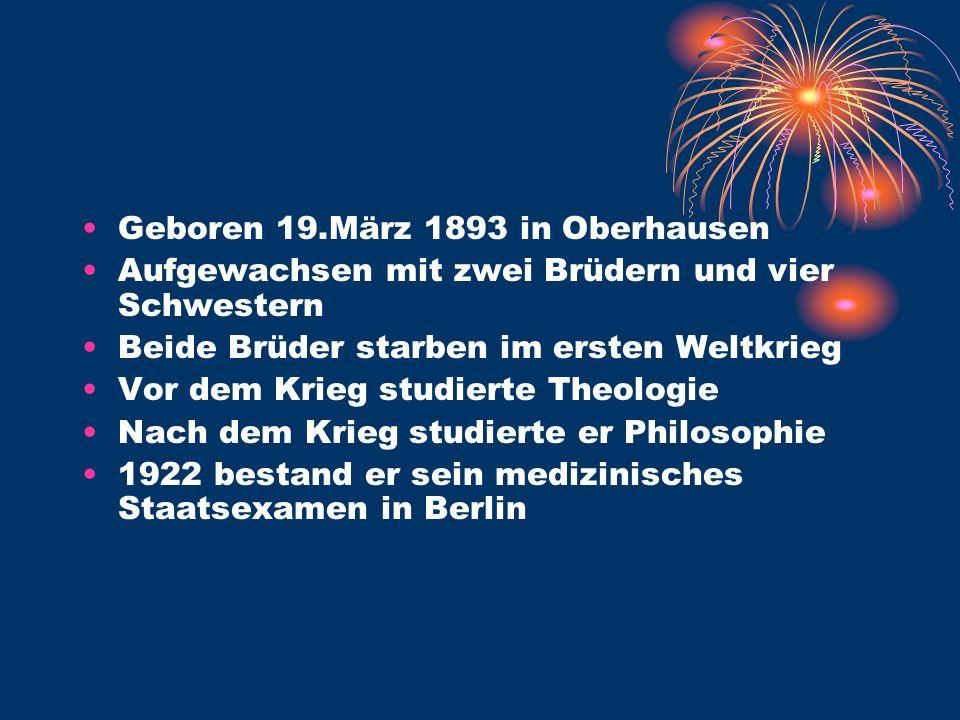 Geboren 19.März 1893 in Oberhausen Aufgewachsen mit zwei Brüdern und vier Schwestern Beide Brüder starben im ersten Weltkrieg Vor dem Krieg studierte Theologie Nach dem Krieg studierte er Philosophie 1922 bestand er sein medizinisches Staatsexamen in Berlin