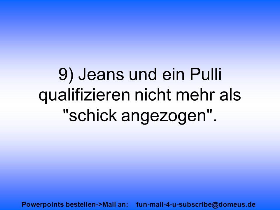 Powerpoints bestellen->Mail an: fun-mail-4-u-subscribe@domeus.de 9) Jeans und ein Pulli qualifizieren nicht mehr als schick angezogen .