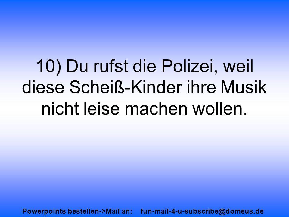 Powerpoints bestellen->Mail an: fun-mail-4-u-subscribe@domeus.de 10) Du rufst die Polizei, weil diese Scheiß-Kinder ihre Musik nicht leise machen wollen.