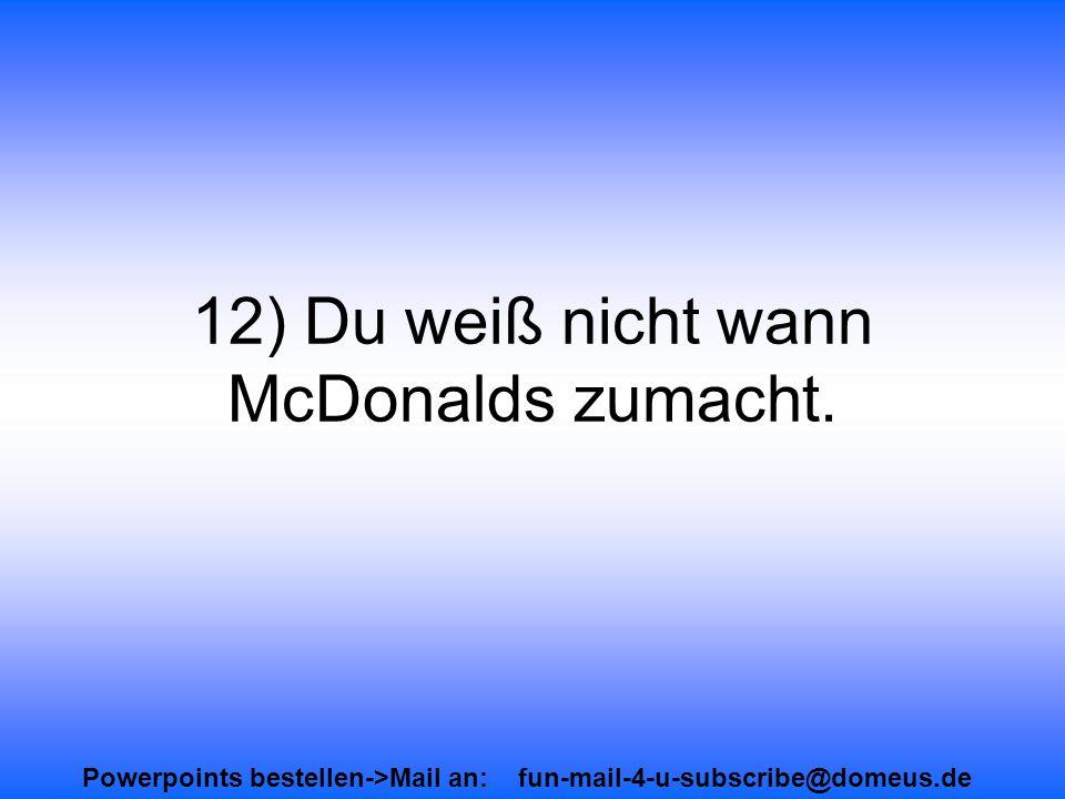 Powerpoints bestellen->Mail an: fun-mail-4-u-subscribe@domeus.de 12) Du weiß nicht wann McDonalds zumacht.