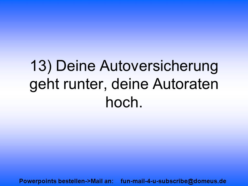 Powerpoints bestellen->Mail an: fun-mail-4-u-subscribe@domeus.de 13) Deine Autoversicherung geht runter, deine Autoraten hoch.