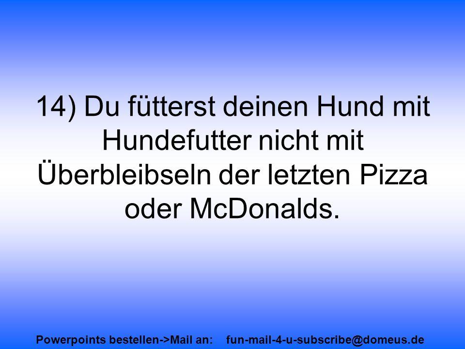 Powerpoints bestellen->Mail an: fun-mail-4-u-subscribe@domeus.de 14) Du fütterst deinen Hund mit Hundefutter nicht mit Überbleibseln der letzten Pizza oder McDonalds.