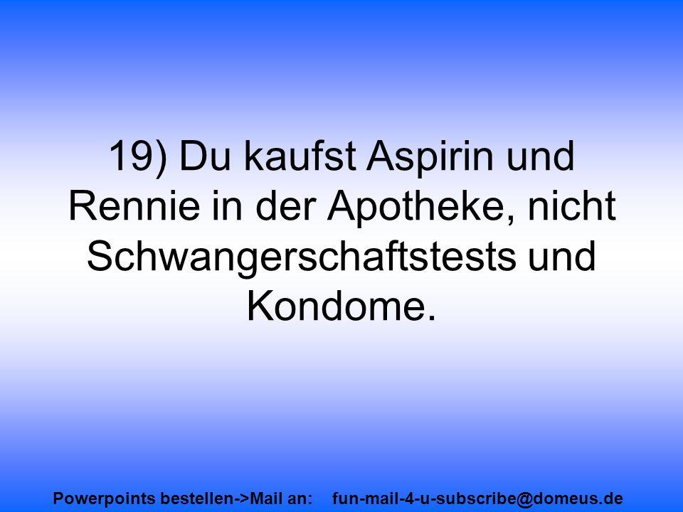 Powerpoints bestellen->Mail an: fun-mail-4-u-subscribe@domeus.de 19) Du kaufst Aspirin und Rennie in der Apotheke, nicht Schwangerschaftstests und Kondome.
