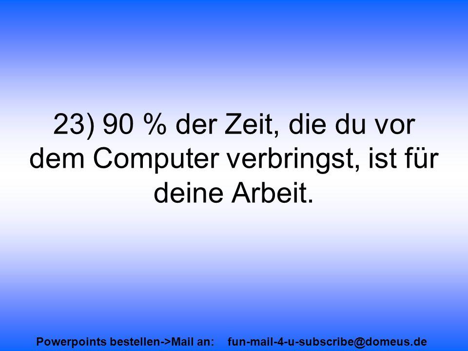 Powerpoints bestellen->Mail an: fun-mail-4-u-subscribe@domeus.de 23) 90 % der Zeit, die du vor dem Computer verbringst, ist für deine Arbeit.
