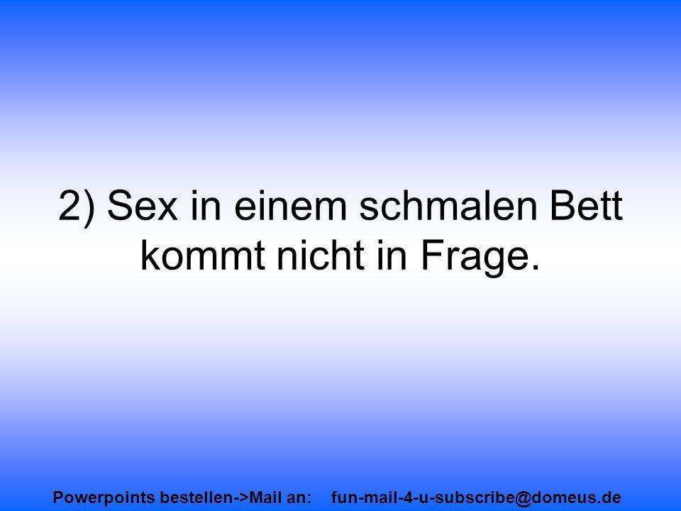 Powerpoints bestellen->Mail an: fun-mail-4-u-subscribe@domeus.de 2) Sex in einem schmalen Bett kommt nicht in Frage.