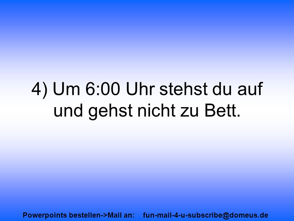 Powerpoints bestellen->Mail an: fun-mail-4-u-subscribe@domeus.de 4) Um 6:00 Uhr stehst du auf und gehst nicht zu Bett.