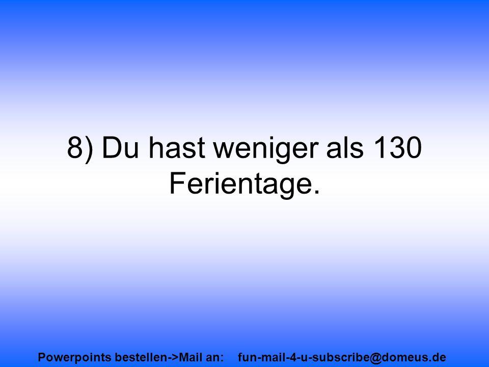 Powerpoints bestellen->Mail an: fun-mail-4-u-subscribe@domeus.de 8) Du hast weniger als 130 Ferientage.