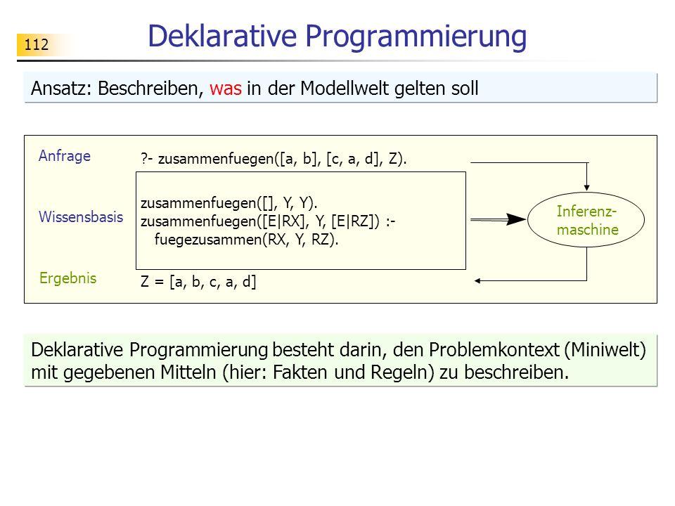 112 Deklarative Programmierung Ansatz: Beschreiben, was in der Modellwelt gelten soll Deklarative Programmierung besteht darin, den Problemkontext (Mi