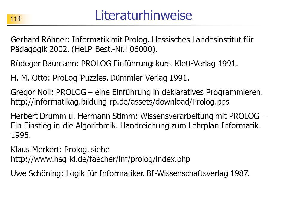 114 Literaturhinweise Gerhard Röhner: Informatik mit Prolog. Hessisches Landesinstitut für Pädagogik 2002. (HeLP Best.-Nr.: 06000). Rüdeger Baumann: P