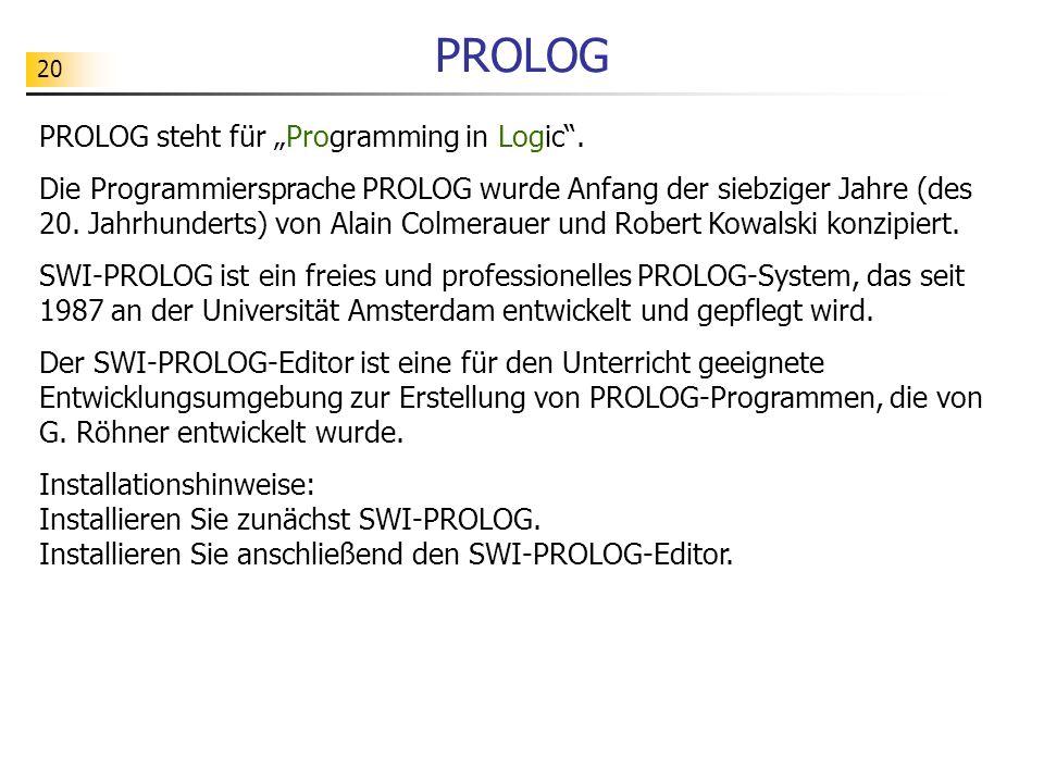 20 PROLOG PROLOG steht für Programming in Logic. Die Programmiersprache PROLOG wurde Anfang der siebziger Jahre (des 20. Jahrhunderts) von Alain Colme