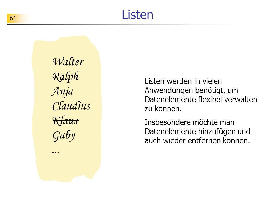 61 Listen Listen werden in vielen Anwendungen benötigt, um Datenelemente flexibel verwalten zu können. Insbesondere möchte man Datenelemente hinzufüge