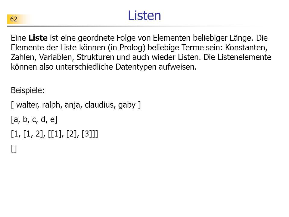 62 Beispiele: [ walter, ralph, anja, claudius, gaby ] [a, b, c, d, e] [1, [1, 2], [[1], [2], [3]]] [] Listen Eine Liste ist eine geordnete Folge von E