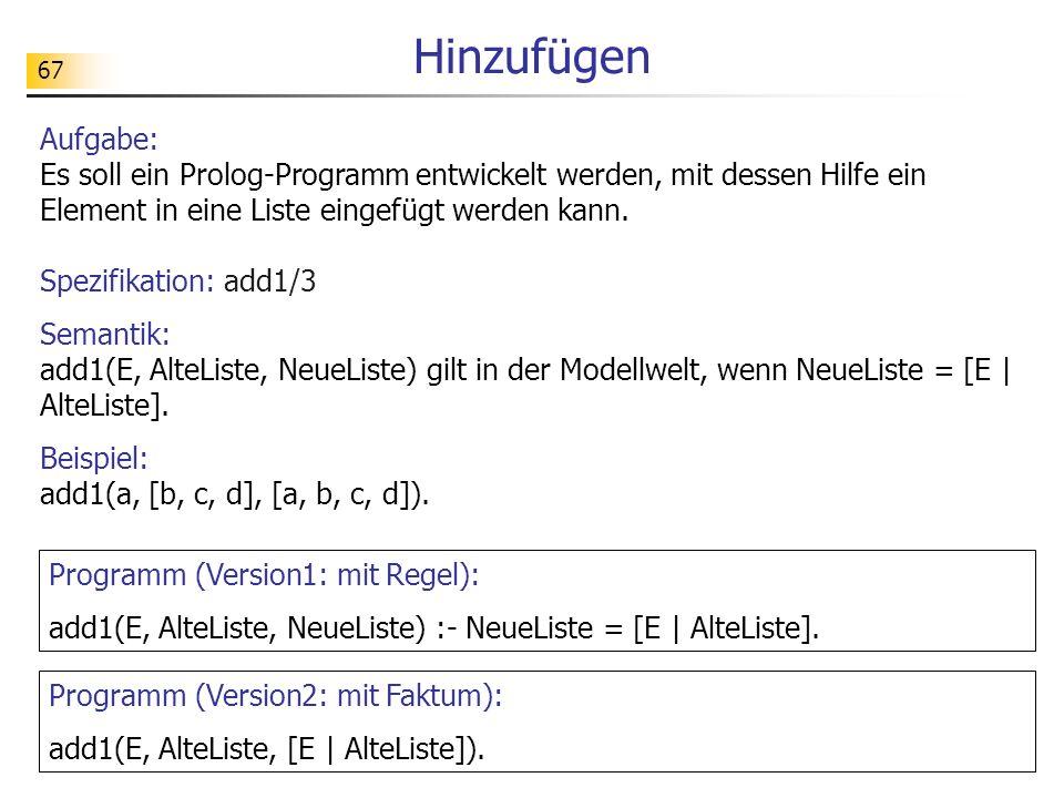 67 Spezifikation: add1/3 Semantik: add1(E, AlteListe, NeueListe) gilt in der Modellwelt, wenn NeueListe = [E | AlteListe]. Beispiel: add1(a, [b, c, d]