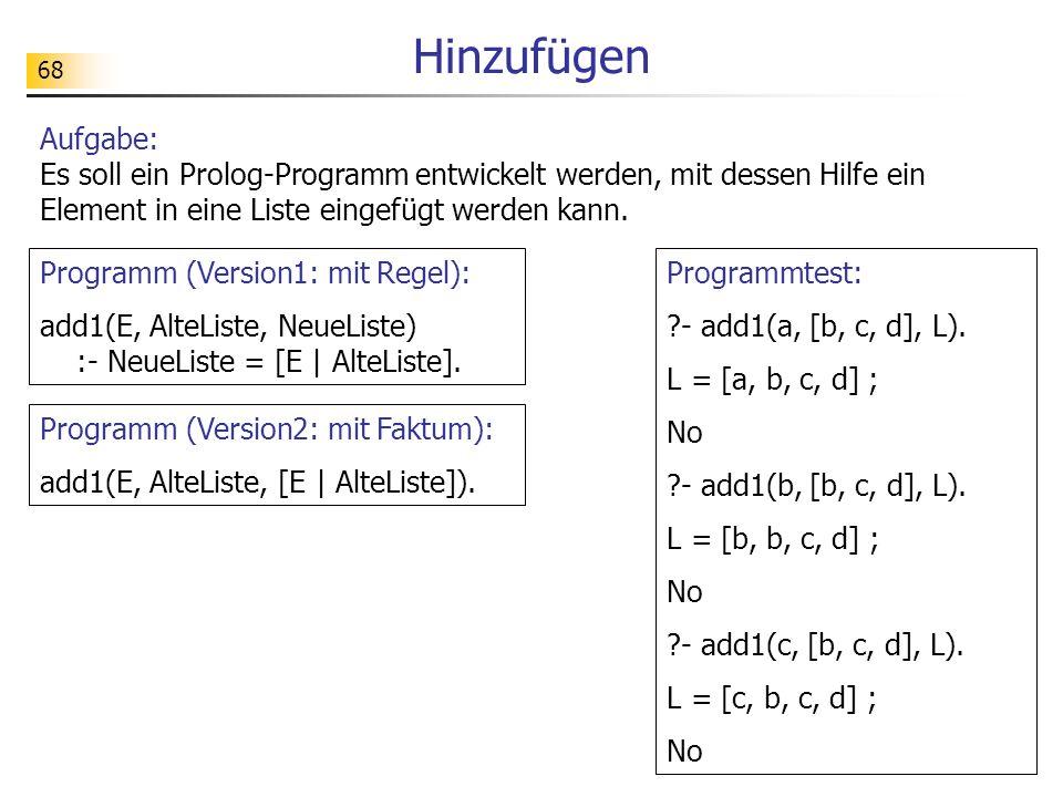 68 Programmtest: ?- add1(a, [b, c, d], L). L = [a, b, c, d] ; No ?- add1(b, [b, c, d], L). L = [b, b, c, d] ; No ?- add1(c, [b, c, d], L). L = [c, b,