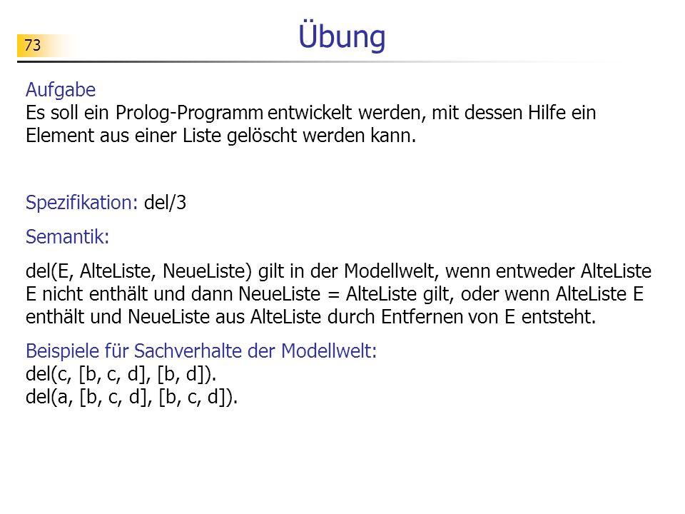 73 Aufgabe Es soll ein Prolog-Programm entwickelt werden, mit dessen Hilfe ein Element aus einer Liste gelöscht werden kann. Spezifikation: del/3 Sema