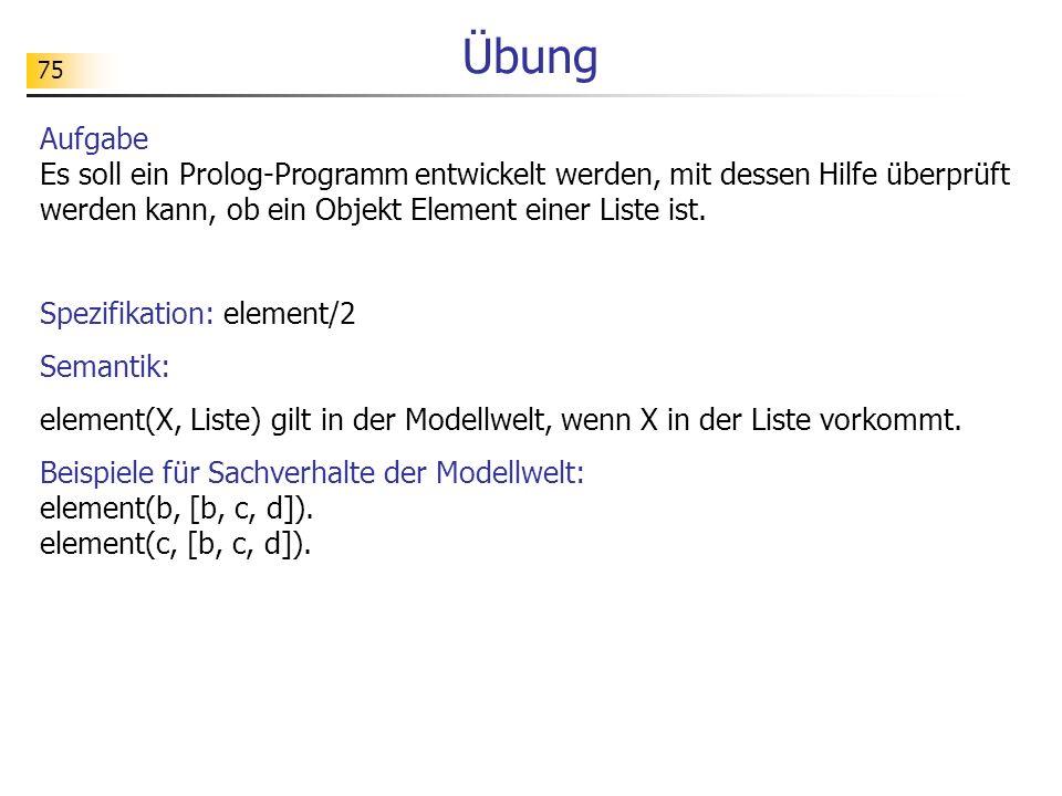75 Übung Aufgabe Es soll ein Prolog-Programm entwickelt werden, mit dessen Hilfe überprüft werden kann, ob ein Objekt Element einer Liste ist. Spezifi