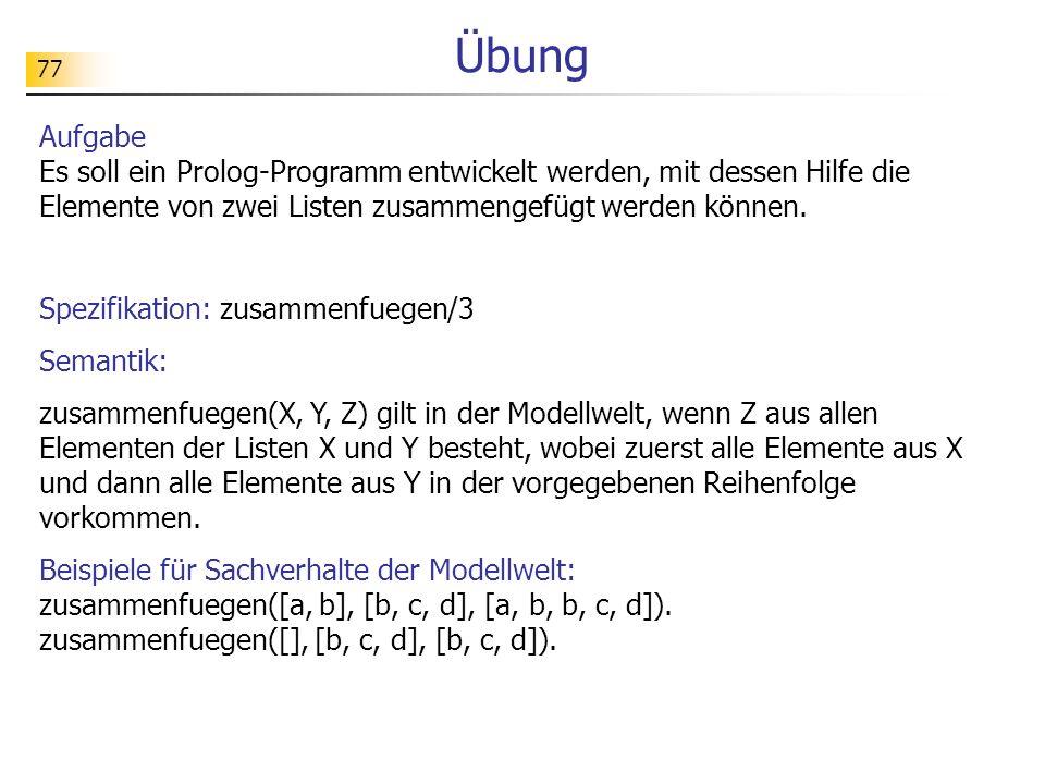 77 Übung Aufgabe Es soll ein Prolog-Programm entwickelt werden, mit dessen Hilfe die Elemente von zwei Listen zusammengefügt werden können. Spezifikat