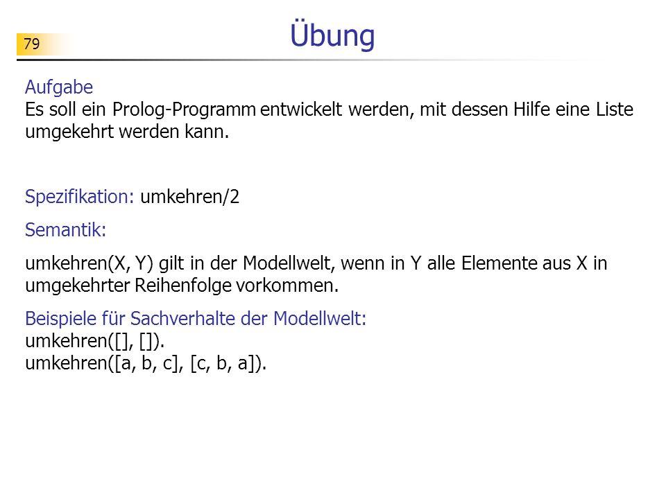 79 Übung Aufgabe Es soll ein Prolog-Programm entwickelt werden, mit dessen Hilfe eine Liste umgekehrt werden kann. Spezifikation: umkehren/2 Semantik:
