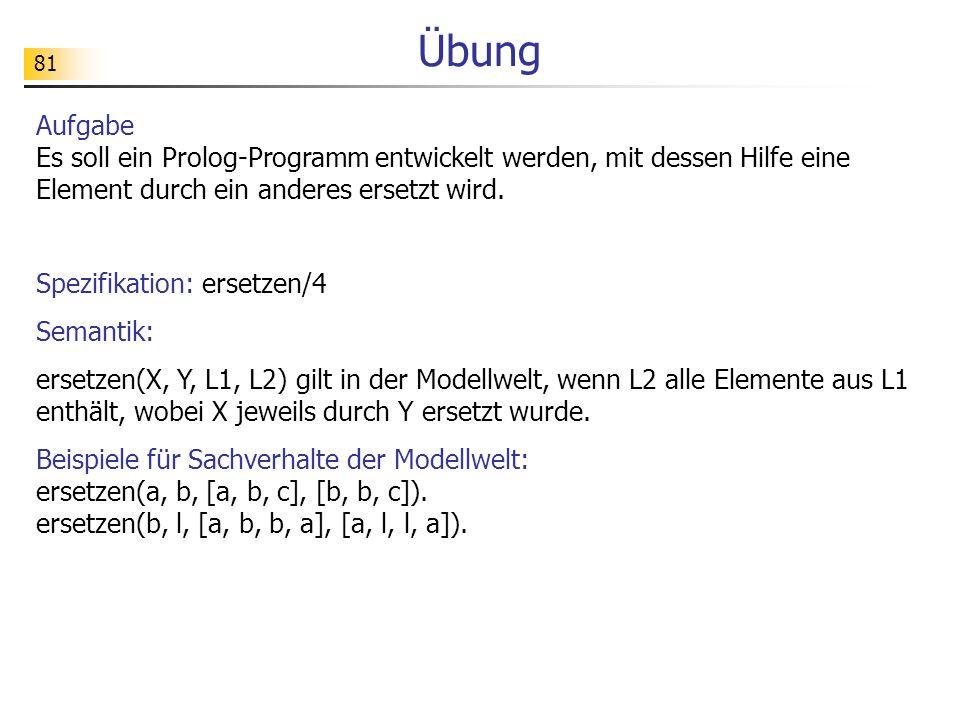 81 Übung Aufgabe Es soll ein Prolog-Programm entwickelt werden, mit dessen Hilfe eine Element durch ein anderes ersetzt wird. Spezifikation: ersetzen/
