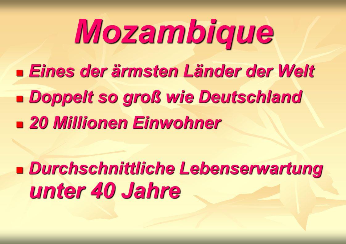 Mozambique Eines der ärmsten Länder der Welt Eines der ärmsten Länder der Welt Doppelt so groß wie Deutschland Doppelt so groß wie Deutschland 20 Millionen Einwohner 20 Millionen Einwohner Durchschnittliche Lebenserwartung unter 40 Jahre Durchschnittliche Lebenserwartung unter 40 Jahre